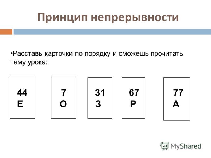 Принцип непрерывности Расставь карточки по порядку и сможешь прочитать тему урока: 44 7 31 67 77 Е О З Р А