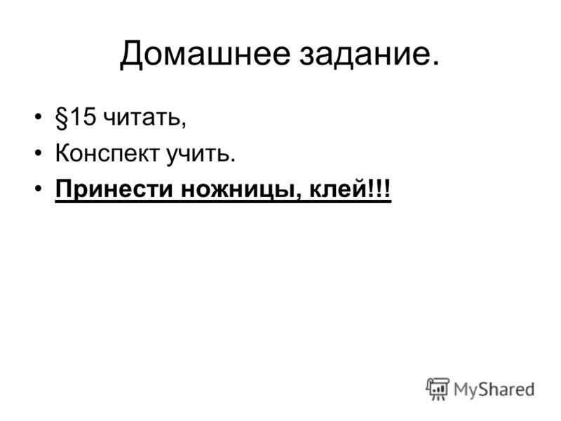 Домашнее задание. §15 читать, Конспект учить. Принести ножницы, клей!!!
