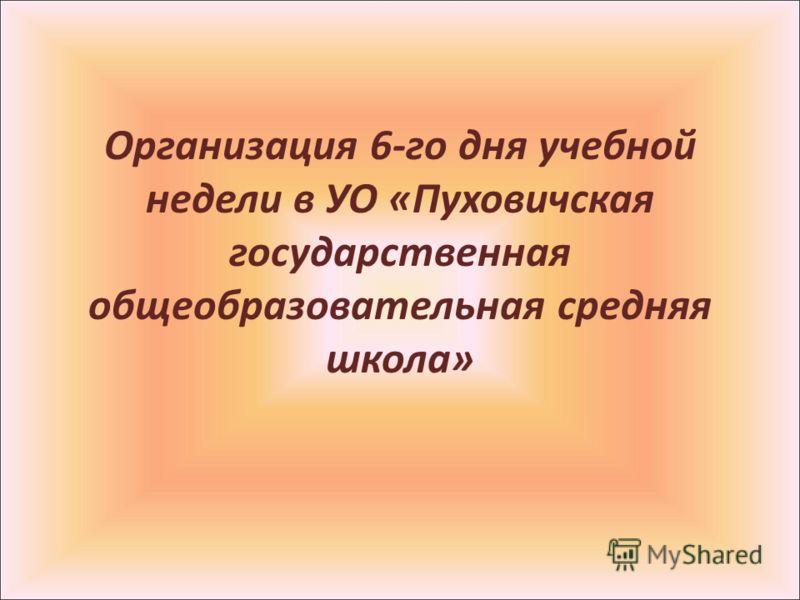 Организация 6-го дня учебной недели в УО «Пуховичская государственная общеобразовательная средняя школа»