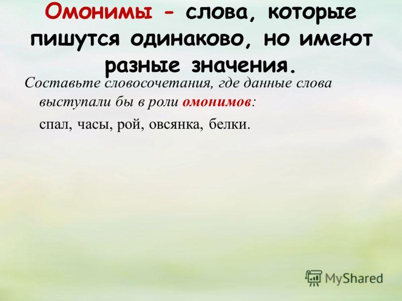 Омонимы - слова, которые пишутся одинаково, но имеют разные значения. Составьте словосочетания, где данные слова выступали бы в роли омонимов: спал, часы, рой, овсянка, белки.