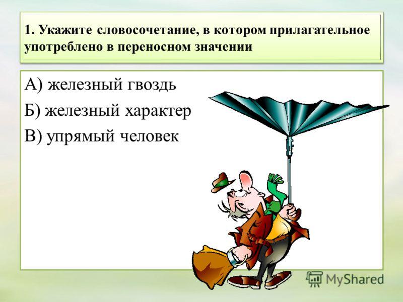1. Укажите словосочетание, в котором прилагательное употреблено в переносном значении А) железный гвоздь Б) железный характер В) упрямый человек