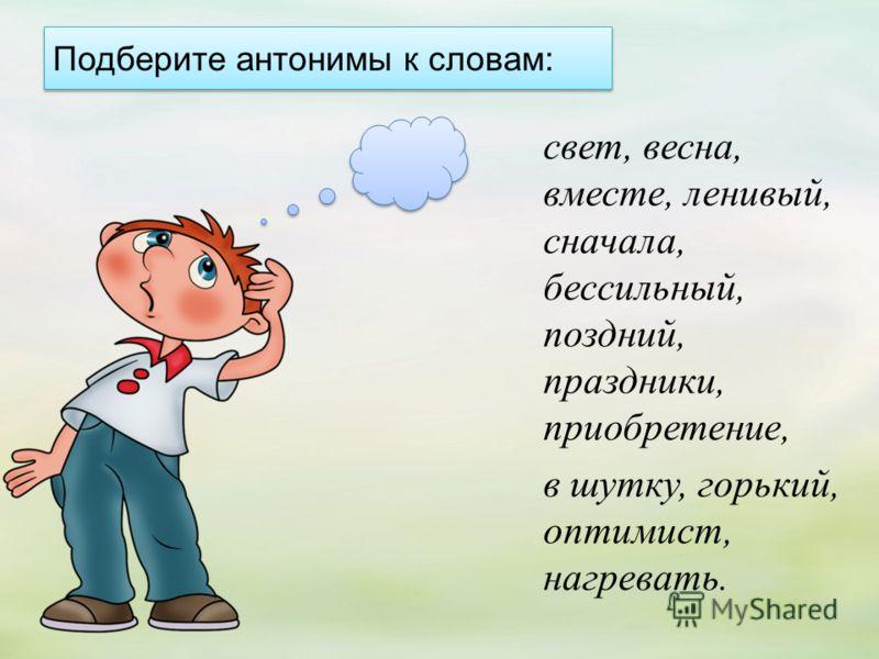 Подберите антонимы к словам: свет, весна, вместе, ленивый, сначала, бессильный, поздний, праздники, приобретение, в шутку, горький, оптимист, нагревать.