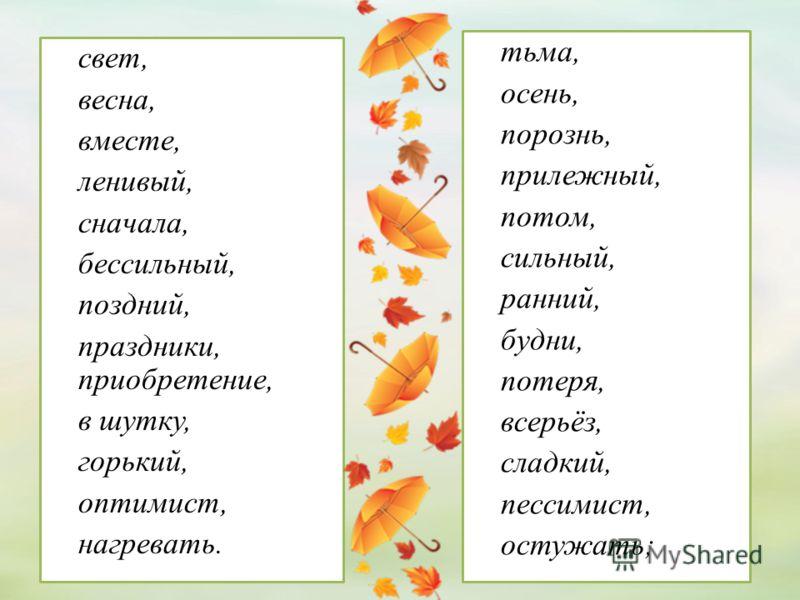 свет, весна, вместе, ленивый, сначала, бессильный, поздний, праздники, приобретение, в шутку, горький, оптимист, нагревать. тьма, осень, порознь, прилежный, потом, сильный, ранний, будни, потеря, всерьёз, сладкий, пессимист, остужать;