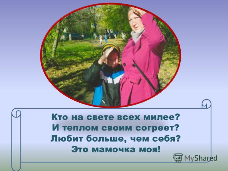 Кто на свете всех милее? И теплом своим согреет? Любит больше, чем себя? Это мамочка моя!