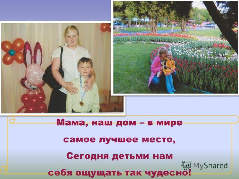 Мама, наш дом – в мире самое лучшее место, Сегодня детьми нам себя ощущать так чудесно!