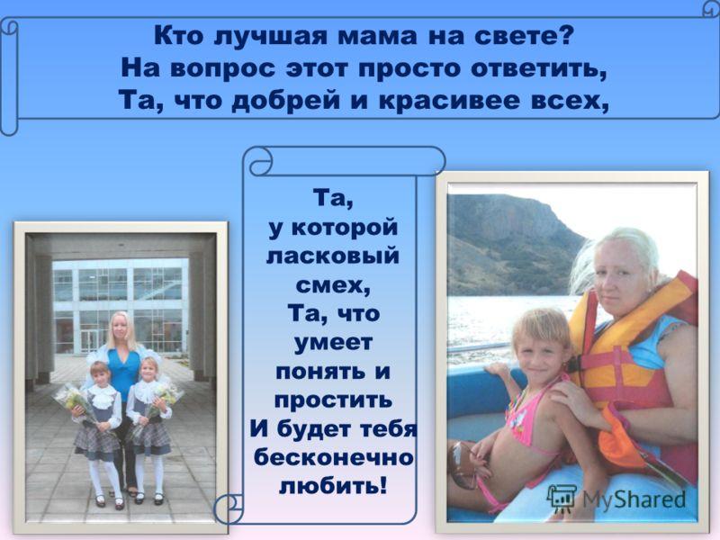 Кто лучшая мама на свете? На вопрос этот просто ответить, Та, что добрей и красивее всех, Та, у которой ласковый смех, Та, что умеет понять и простить И будет тебя бесконечно любить!