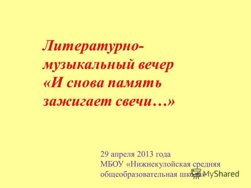Литературно- музыкальный вечер «И снова память зажигает свечи…» 29 апреля 2013 года МБОУ «Нижнекулойская средняя общеобразовательная школа»