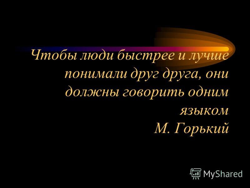 Чтобы люди быстрее и лучше понимали друг друга, они должны говорить одним языком М. Горький