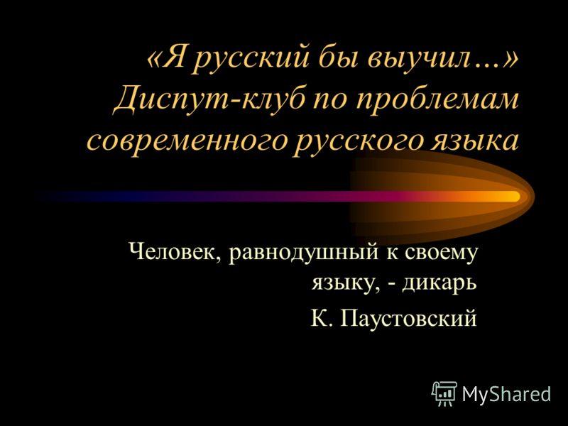 «Я русский бы выучил…» Диспут-клуб по проблемам современного русского языка Человек, равнодушный к своему языку, - дикарь К. Паустовский