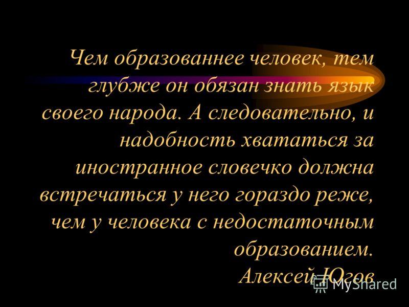Чем образованнее человек, тем глубже он обязан знать язык своего народа. А следовательно, и надобность хвататься за иностранное словечко должна встречаться у него гораздо реже, чем у человека с недостаточным образованием. Алексей Югов