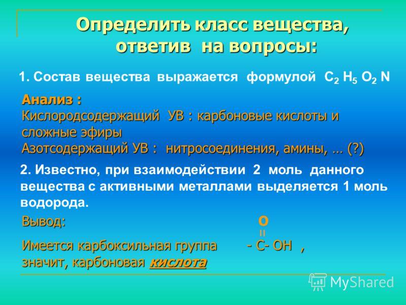 1. Состав вещества выражается формулой С 2 Н 5 О 2 N Определить класс вещества, ответив на вопросы: ответив на вопросы: Анализ : Кислородсодержащий УВ : карбоновые кислоты и сложные эфиры Азотсодержащий УВ : нитросоединения, амины, … (?) 2. Известно,