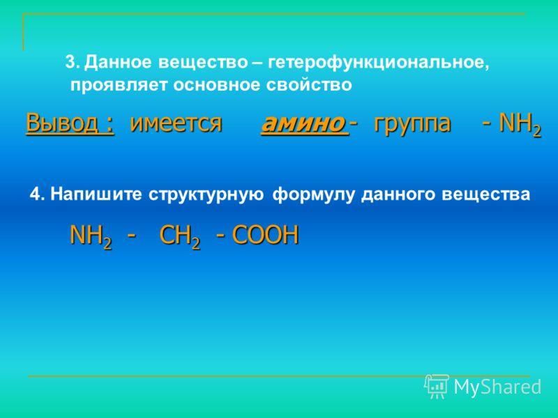 4. Напишите структурную формулу данного вещества 3. Данное вещество – гетерофункциональное, проявляет основное свойство Вывод : имеется амино - группа - NH 2 NH 2 - CH 2 - COOH