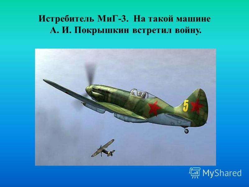 Истребитель МиГ-3. На такой машине А. И. Покрышкин встретил войну.