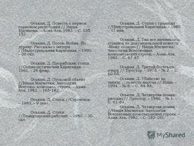 Оськин, Д. Повесть о первом горновом республики // Наша Магнитка. – Алма-Ата, 1983. – С. 135- 152. Оськин, Д. Посев. Война. По дураву. Рассказы о матери //Индустриальная Караганда. – 1990. – 30 окт. Оськин, Д. Прорабская: стихи //Социалистическая Кар