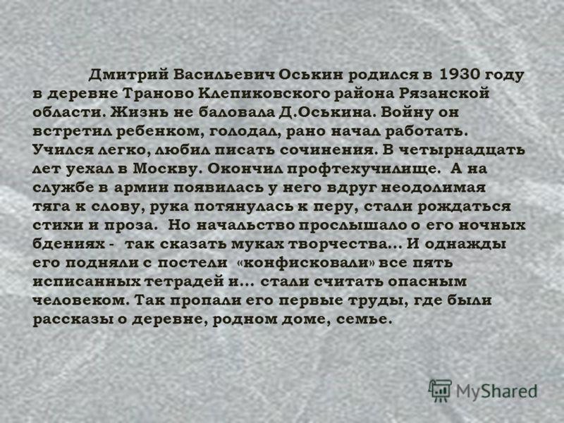 Дмитрий Васильевич Оськин родился в 1930 году в деревне Траново Клепиковского района Рязанской области. Жизнь не баловала Д.Оськина. Войну он встретил ребенком, голодал, рано начал работать. Учился легко, любил писать сочинения. В четырнадцать лет уе