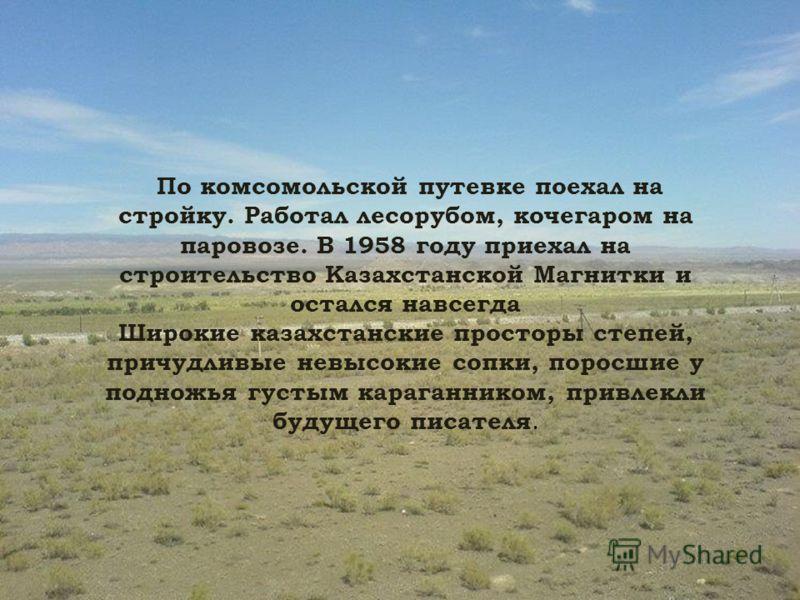 По комсомольской путевке поехал на стройку. Работал лесорубом, кочегаром на паровозе. В 1958 году приехал на строительство Казахстанской Магнитки и остался навсегда Широкие казахстанские просторы степей, причудливые невысокие сопки, поросшие у поднож