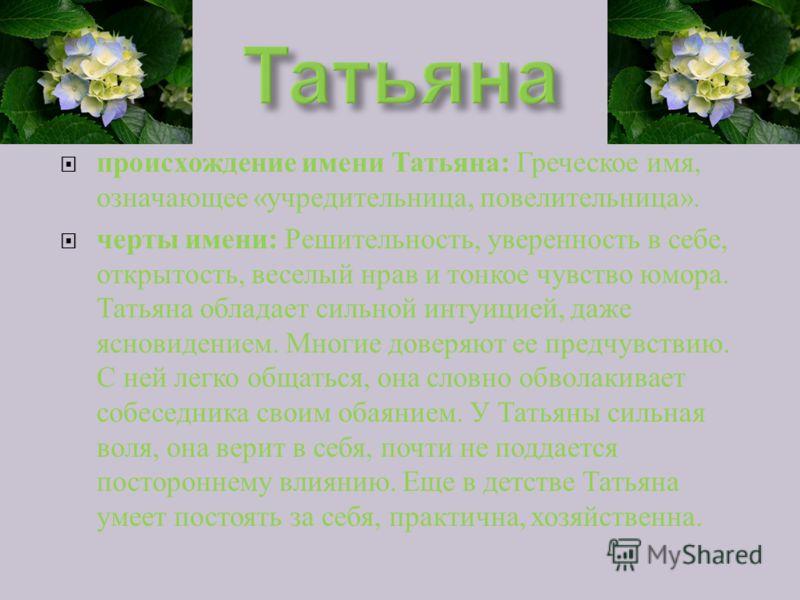 происхождение имени Татьяна : Греческое имя, означающее « учредительница, повелительница ». черты имени : Решительность, уверенность в себе, открытость, веселый нрав и тонкое чувство юмора. Татьяна обладает сильной интуицией, даже ясновидением. Многи