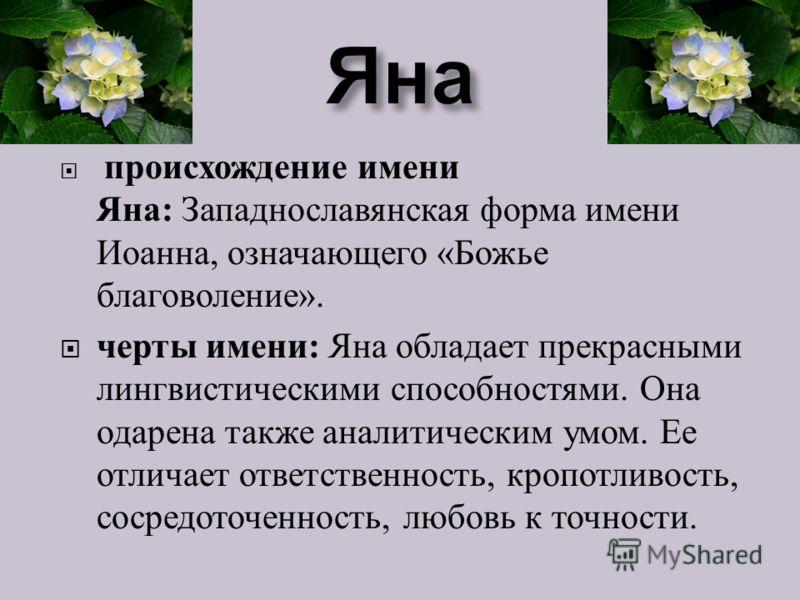 происхождение имени Яна : Западнославянская форма имени Иоанна, означающего « Божье благоволение ». черты имени : Яна обладает прекрасными лингвистическими способностями. Она одарена также аналитическим умом. Ее отличает ответственность, кропотливост