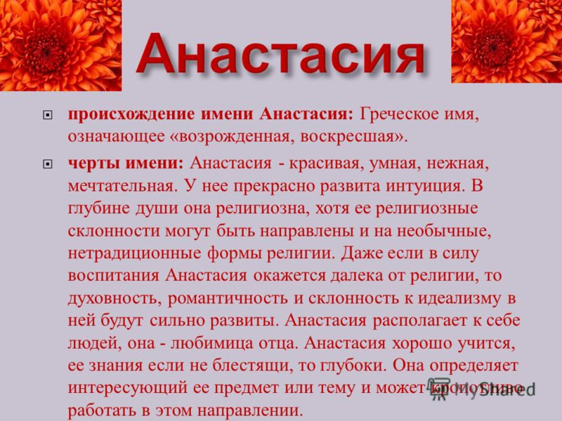 происхождение имени Анастасия : Греческое имя, означающее « возрожденная, воскресшая ». черты имени : Анастасия - красивая, умная, нежная, мечтательная. У нее прекрасно развита интуиция. В глубине души она религиозна, хотя ее религиозные склонности м