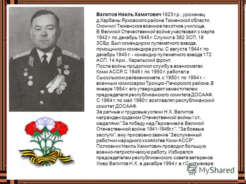Валитов Наиль Хамитович 1923 г.р., уроженец д.Карбаны Ярковского района Тюменской области. Окончил Тюменское военное пехотное училище. В Великой Отечественной войне участвовал с марта 1942 г. по декабрь 1945 г. Служил в 382 ЗСП, 18 ЗСБр. Был командир