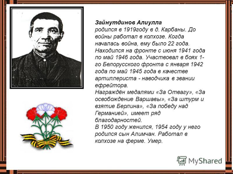 Зайнутдинов Алиулла родился в 1919году в д. Карбаны. До войны работал в колхозе. Когда началась война, ему было 22 года. Находился на фронте с июня 1941 года по май 1946 года. Участвовал в боях 1- го Белорусского фронта с января 1942 года по май 1945