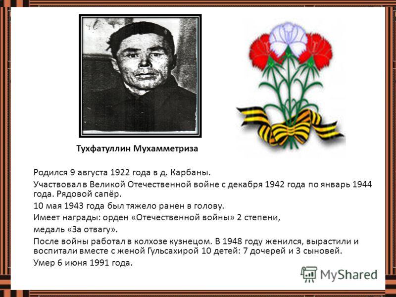 Тухфатуллин Мухамметриза Родился 9 августа 1922 года в д. Карбаны. Участвовал в Великой Отечественной войне с декабря 1942 года по январь 1944 года. Рядовой сапёр. 10 мая 1943 года был тяжело ранен в голову. Имеет награды: орден «Отечественной войны»