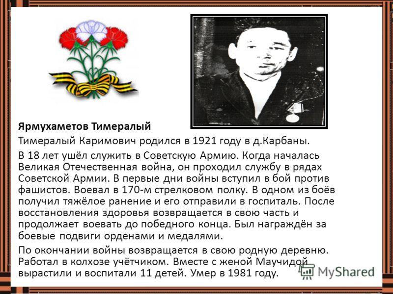Ярмухаметов Тимералый Тимералый Каримович родился в 1921 году в д.Карбаны. В 18 лет ушёл служить в Советскую Армию. Когда началась Великая Отечественная война, он проходил службу в рядах Советской Армии. В первые дни войны вступил в бой против фашист
