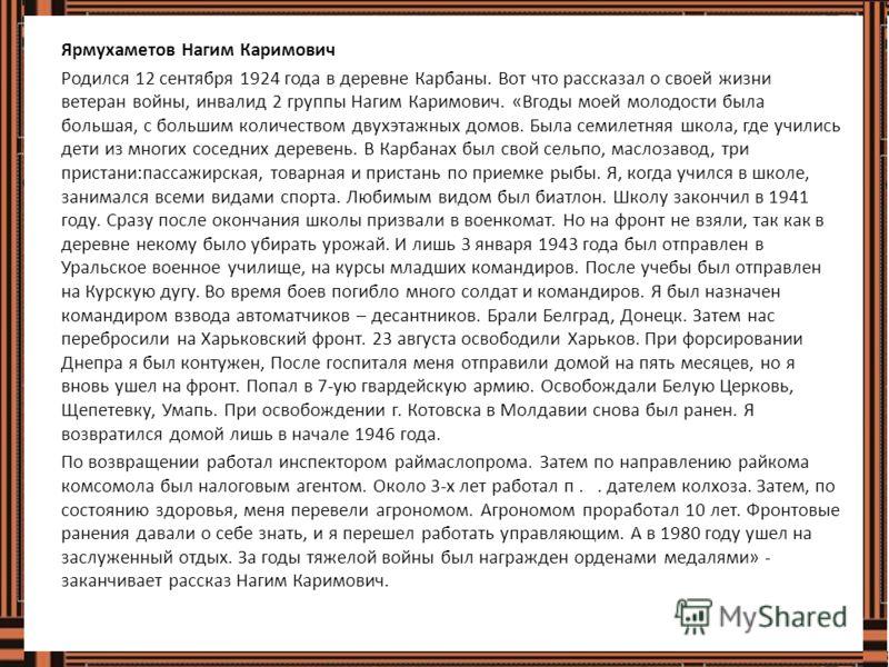 Ярмухаметов Нагим Каримович Родился 12 сентября 1924 года в деревне Карбаны. Вот что рассказал о своей жизни ветеран войны, инвалид 2 группы Нагим Каримович. «Вгоды моей молодости была большая, с большим количеством двухэтажных домов. Была семилетняя