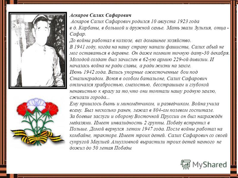 Аскаров Салих Сафарович Аскаров Салих Сафарович родился 10 августа 1923 года в д. Карбаны, в большой и дружной семье. Мать звали Зульхия, отца - Сафар. До войны работал в колхозе, вел домашнее хозяйство. В 1941 году, когда на нашу страну напали фашис