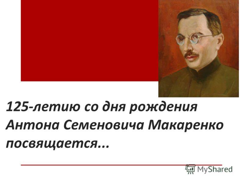 125-летию со дня рождения Антона Семеновича Макаренко посвящается...