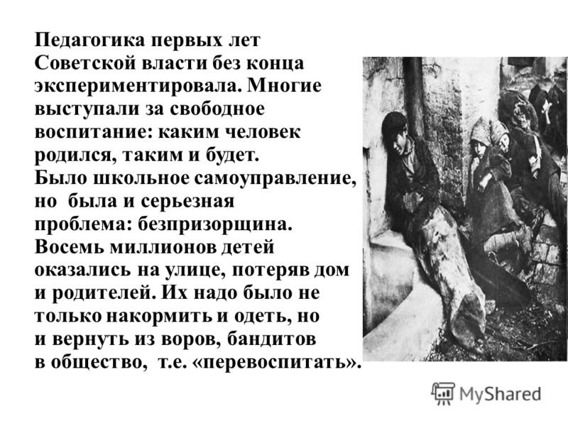 Педагогика первых лет Советской власти без конца экспериментировала. Многие выступали за свободное воспитание: каким человек родился, таким и будет. Было школьное самoуправлениe, но была и серьезная проблема: безпризорщина. Восемь миллионов детей ока