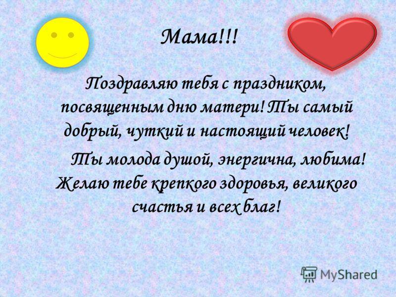 Мама!!! Поздравляю тебя с праздником, посвященным дню матери! Ты самый добрый, чуткий и настоящий человек! Ты молода душой, энергична, любима! Желаю тебе крепкого здоровья, великого счастья и всех благ!