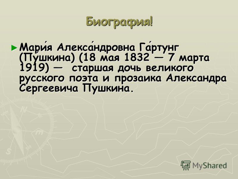 Биография! Мария Александровна Гартунг (Пушкина) (18 мая 1832 7 марта 1919) старшая дочь великого русского поэта и прозаика Александра Сергеевича Пушкина.