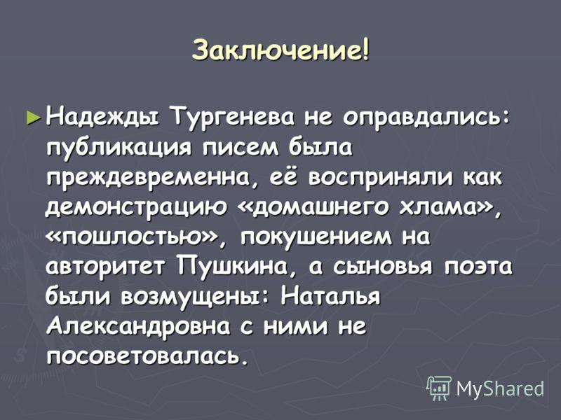 Заключение! Надежды Тургенева не оправдались: публикация писем была преждевременна, её восприняли как демонстрацию «домашнего хлама», «пошлостью», покушением на авторитет Пушкина, а сыновья поэта были возмущены: Наталья Александровна с ними не посове