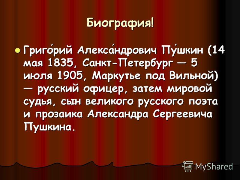 Биография! Григорий Александрович Пушкин (14 мая 1835, Санкт-Петербург 5 июля 1905, Маркутье под Вильной) русский офицер, затем мировой судья, сын великого русского поэта и прозаика Александра Сергеевича Пушкина.