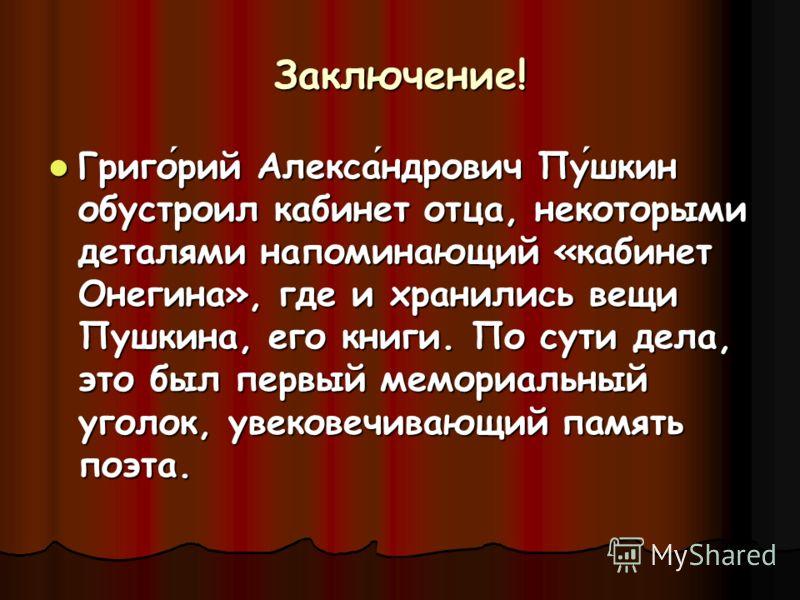 Заключение! Григорий Александрович Пушкин обустроил кабинет отца, некоторыми деталями напоминающий «кабинет Онегина», где и хранились вещи Пушкина, его книги. По сути дела, это был первый мемориальный уголок, увековечивающий память поэта.