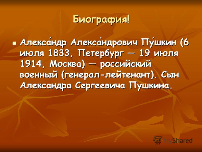 Биография! Александр Александрович Пушкин (6 июля 1833, Петербург 19 июля 1914, Москва) российский военный (генерал-лейтенант). Сын Александра Сергеевича Пушкина.