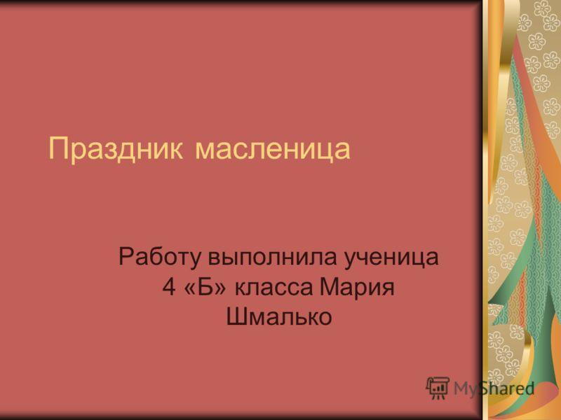 Праздник масленица Работу выполнила ученица 4 «Б» класса Мария Шмалько