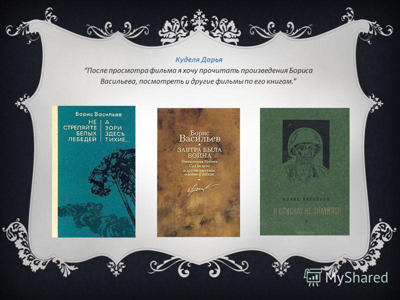 Куделя Дарья После просмотра фильма я хочу прочитать произведения Бориса Васильева, посмотреть и другие фильмы по его книгам.
