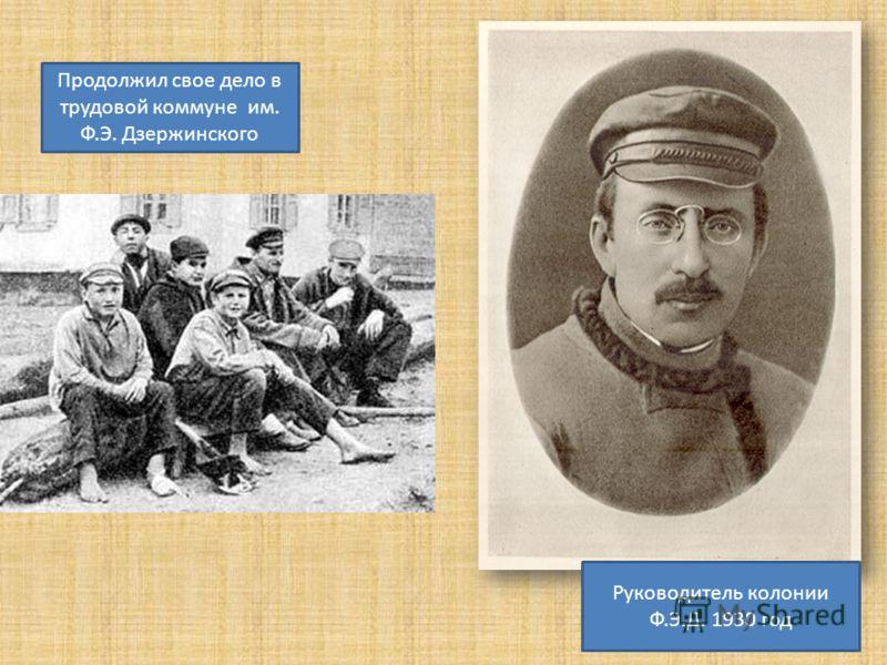 Руководитель колонии Ф.Э.Д. 1930 год Продолжил свое дело в трудовой коммуне им. Ф.Э. Дзержинского
