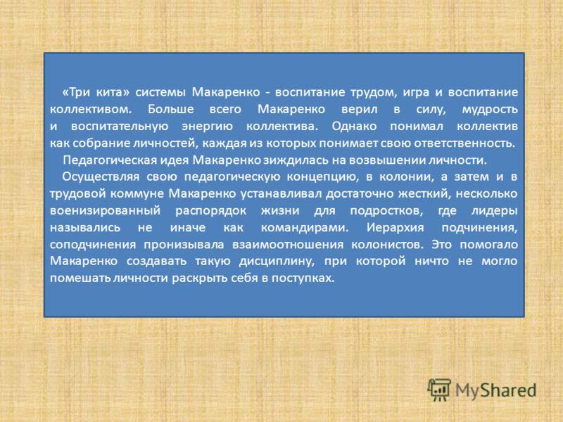 «Три кита» системы Макаренко - воспитание трудом, игра и воспитание коллективом. Больше всего Макаренко верил в силу, мудрость и воспитательную энергию коллектива. Однако понимал коллектив как собрание личностей, каждая из которых понимает свою ответ
