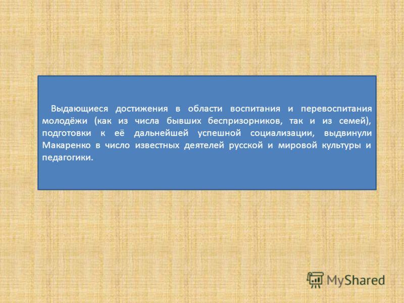 Выдающиеся достижения в области воспитания и перевоспитания молодёжи (как из числа бывших беспризорников, так и из семей), подготовки к её дальнейшей успешной социализации, выдвинули Макаренко в число известных деятелей русской и мировой культуры и п