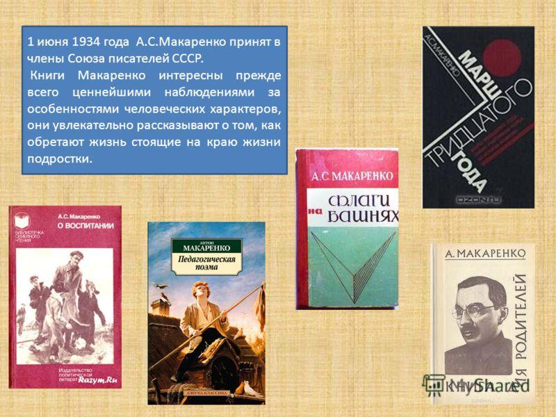 1 июня 1934 года А.С.Макаренко принят в члены Союза писателей СССР. Книги Макаренко интересны прежде всего ценнейшими наблюдениями за особенностями человеческих характеров, они увлекательно рассказывают о том, как обретают жизнь стоящие на краю жизни