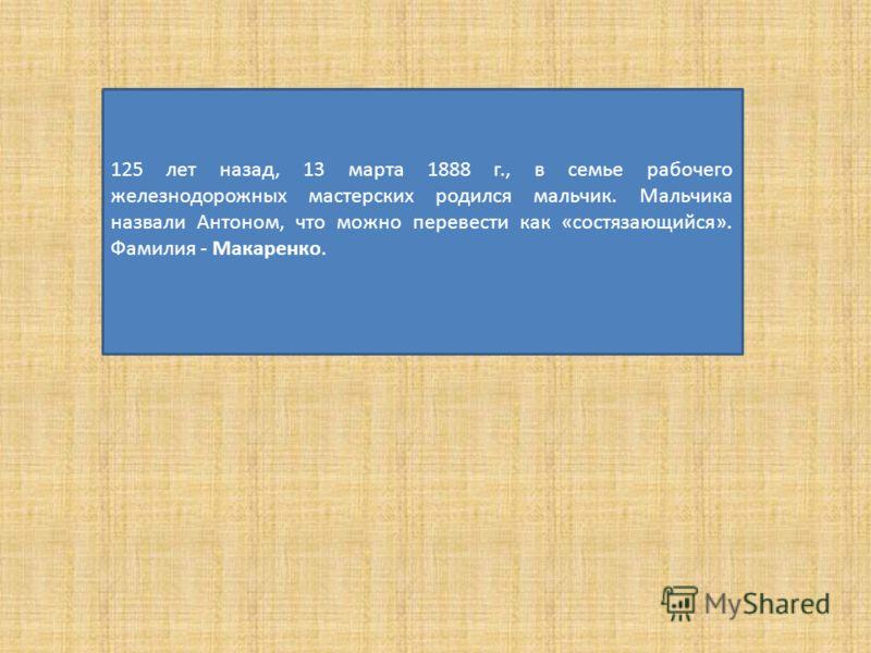 125 лет назад, 13 марта 1888 г., в семье рабочего железнодорожных мастерских родился мальчик. Мальчика назвали Антоном, что можно перевести как «состязающийся». Фамилия - Макаренко.