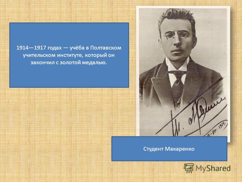 Студент Макаренко 19141917 годах учёба в Полтавском учительском институте, который он закончил с золотой медалью.
