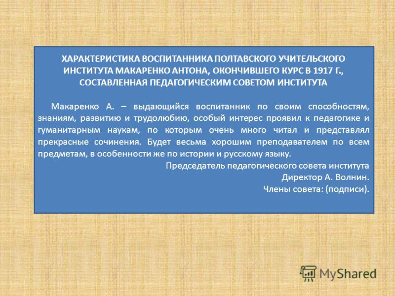ХАРАКТЕРИСТИКА ВОСПИТАННИКА ПОЛТАВСКОГО УЧИТЕЛЬСКОГО ИНСТИТУТА МАКАРЕНКО АНТОНА, ОКОНЧИВШЕГО КУРС В 1917 Г., СОСТАВЛЕННАЯ ПЕДАГОГИЧЕСКИМ СОВЕТОМ ИНСТИТУТА Макаренко А. – выдающийся воспитанник по своим способностям, знаниям, развитию и трудолюбию, ос