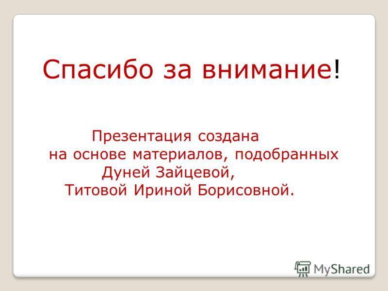 Спасибо за внимание! Презентация создана на основе материалов, подобранных Дуней Зайцевой, Титовой Ириной Борисовной.