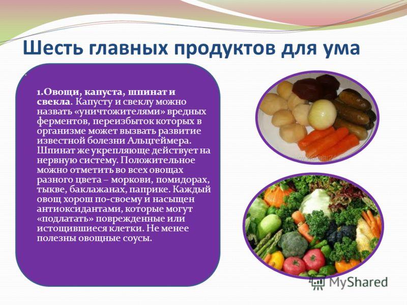 Шесть главных продуктов для ума 1.Овощи, капуста, шпинат и свекла. Капусту и свеклу можно назвать «уничтожителями» вредных ферментов, переизбыток которых в организме может вызвать развитие известной болезни Альцгеймера. Шпинат же укрепляюще действует