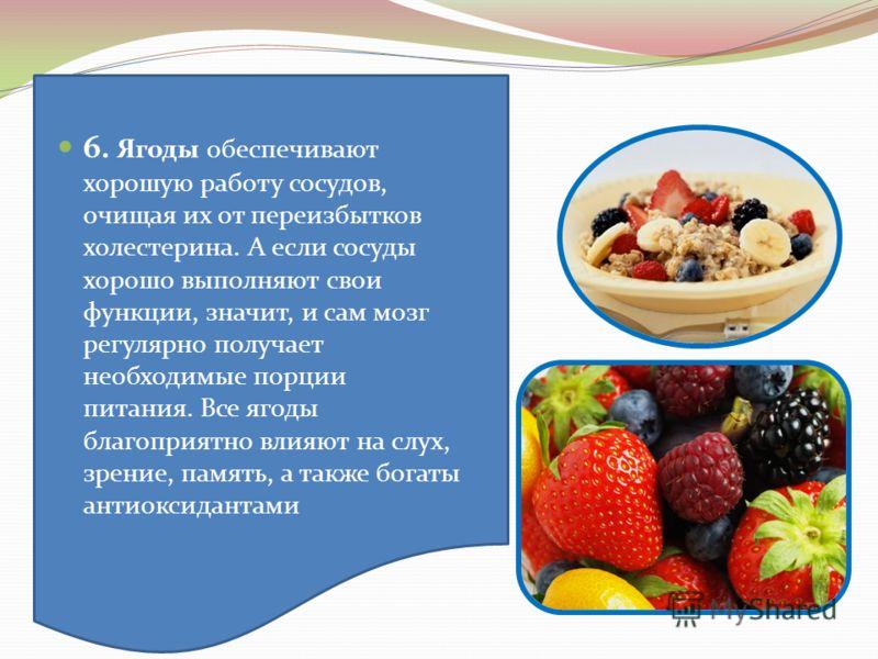 6. Ягоды обеспечивают хорошую работу сосудов, очищая их от переизбытков холестерина. А если сосуды хорошо выполняют свои функции, значит, и сам мозг регулярно получает необходимые порции питания. Все ягоды благоприятно влияют на слух, зрение, память,