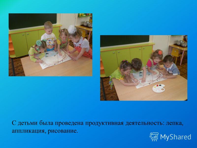 С детьми была проведена продуктивная деятельность: лепка, аппликация, рисование.